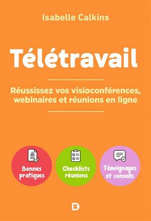 Télétravail : réussissez vos visioconférences, webinaires et réunions en ligne : bonnes pratiques, checklists, réunions, témoignages et conseils