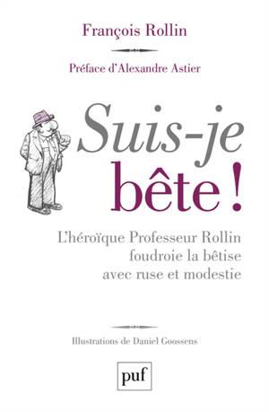 Suis-je bête ! : l'héroïque professeur Rollin foudroie la bêtise avec ruse et modestie