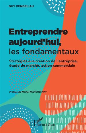 Entreprendre aujourd'hui, les fondamentaux : stratégies à la création de l'entreprise, étude de marché, action commerciale