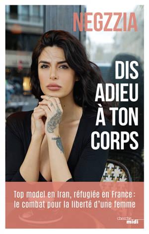 Dis adieu à ton corps : top model en Iran, réfugiée en France : le combat pour la liberté d'une femme