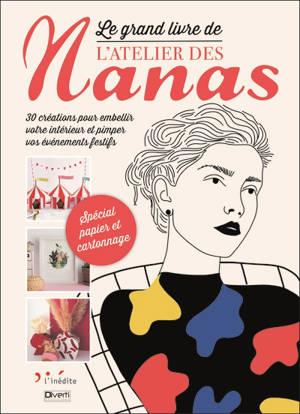 Le grand livre de L'atelier des nanas : 30 créations pour embellir votre intérieur et pimper vos événements festifs : spécial papier et cartonnage