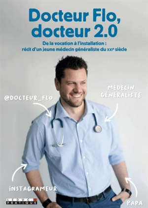 Docteur Flo, docteur 2.0 : de la vocation à l'installation : récit d'un jeune médecin généraliste du XXIe siècle