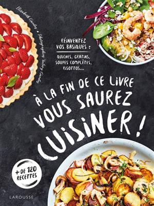 A la fin de ce livre vous saurez cuisiner ! : réinventez vos basiques : quiches, gratins, soupes complètes, risottos...