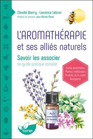 L'aromathérapie et ses alliés naturels : savoir les associer : un guide pratique complet