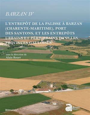 Barzan. Volume 4, L'entrepôt de la palisse à Barzan (Charente-Maritime), port des santons, et les entrepôts urbains et périurbains dans les provinces gauloises