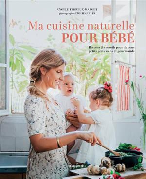 Ma cuisine naturelle pour bébé : recettes & conseils pour de bons petits plats sains et gourmands