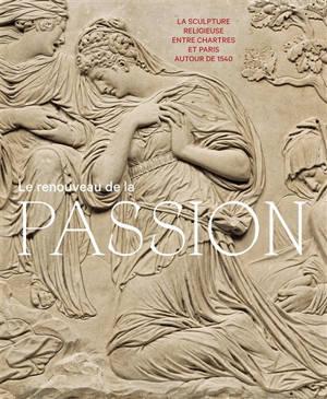 Le renouveau de la Passion : la sculpture religieuse entre Chartres et Paris autour de 1540