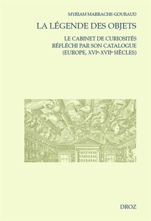 La légende des objets : le cabinet de curiosités réfléchi par son catalogue : Europe, XVIe-XVIIe siècles