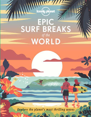 Epic surf breaks of the world : explore the planet's most thrilling waves
