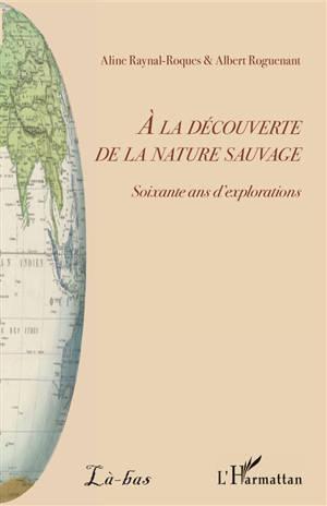A la découverte de la nature sauvage : soixante ans d'explorations