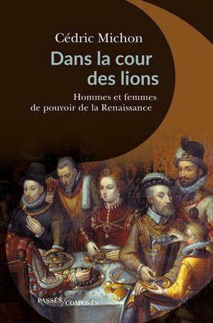 Dans la cour des lions : hommes et femmes de pouvoir de la Renaissance