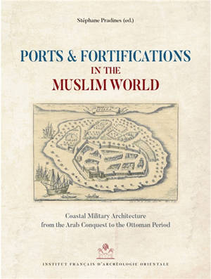 Ports & fortifications in the Muslim world : coastal military architecture from the Arab conquest to the Ottoman period