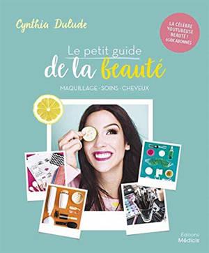 Le petit guide de la beauté : maquillage, soins, cheveux