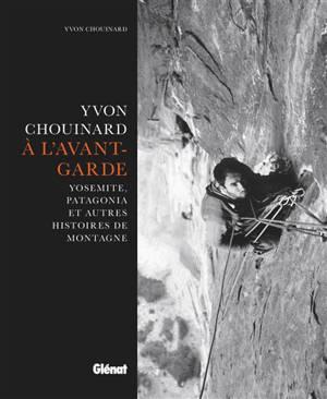 Yvon Chouinard, à l'avant-garde : Yosemite, Patagonia et autres histoires de montagne