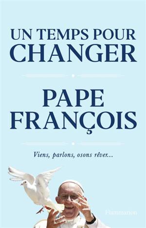 Un temps pour changer : viens, parlons, osons rêver...