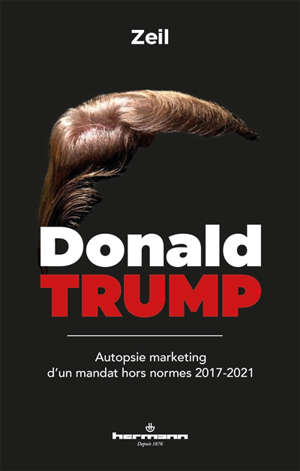 Donald Trump : autopsie marketing d'un mandat hors normes : 2017-2021