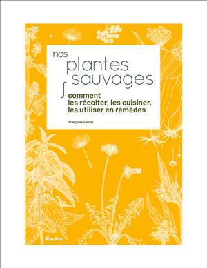 Nos plantes sauvages : comment les récolter, les cuisiner, les utiliser en remèdes