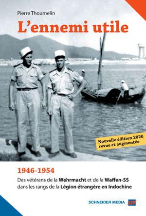 L'ennemi utile : 1946-1954, des vétérans de la Wehrmacht et de la Waffen-SS dans les rangs de la Légion étrangère en Indochine
