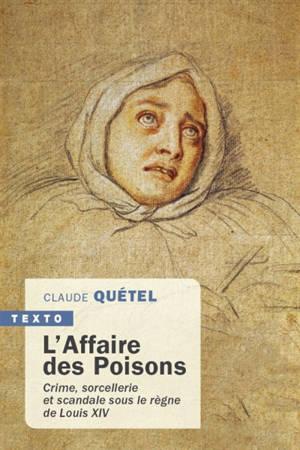 L'affaire des poisons : crime, sorcellerie et scandale sous le règne de Louis XIV