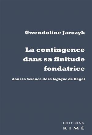 La contingence dans sa finitude fondatrice : dans la Science de la logique de Hegel