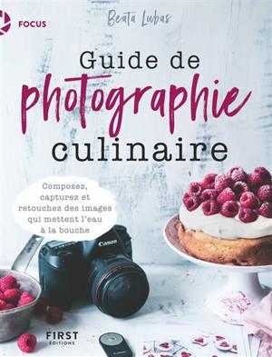 Guide de photographie culinaire : composez, capturez et retouchez des images qui mettent l'eau à la bouche