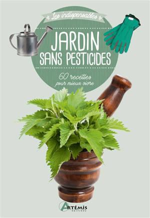 Jardin sans pesticides : 60 recettes pour mieux vivre