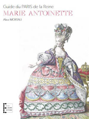 Marie-Antoinette : guide du Paris de la reine