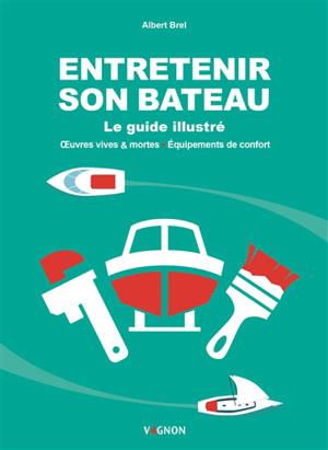 Entretenir son bateau : le guide illustré : oeuvres vives & mortes, équipements de confort