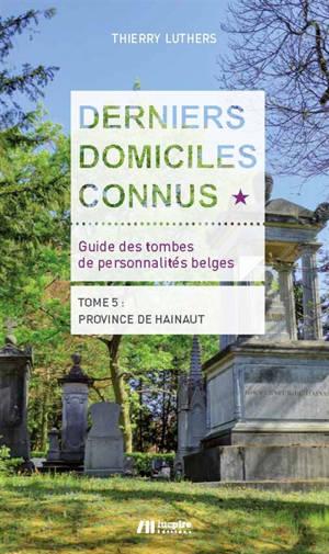 Derniers domiciles connus : guide des tombes de personnalités belges. Volume 5, Province de Hainaut