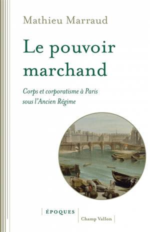 Le pouvoir marchand : corps et corporatisme à Paris sous l'Ancien Régime