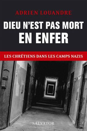 Dieu n'est pas mort en enfer : les chrétiens dans les camps nazis