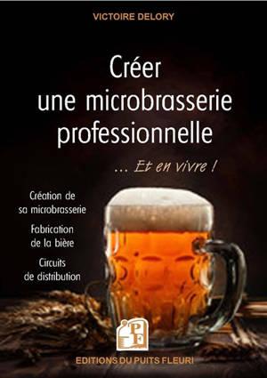 Créer une microbrasserie professionnelle... : et en vivre ! : création de sa microbrasserie, fabrication de la bière, circuits de distribution