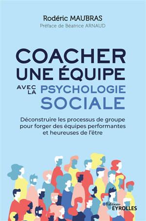 Coacher une équipe avec la psychologie sociale : déconstruire les processus de groupe pour forger des équipes performantes et heureuses de l'être
