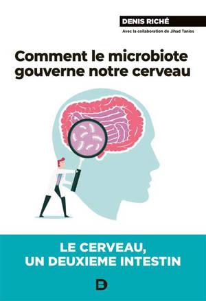 Comment le microbiote gouverne notre cerveau : le cerveau, un deuxième intestin