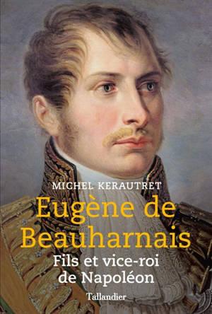 Eugène de Beauharnais : fils et vice-roi de Napoléon