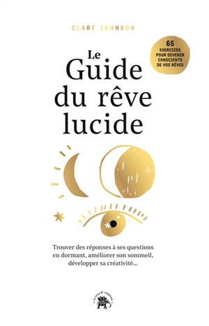 Le guide du rêve lucide : devenez acteur de vos rêves, 65 exercices pratiques : trouver des réponses à ses questions en dormant, améliorer son sommeil, développer sa créativité...