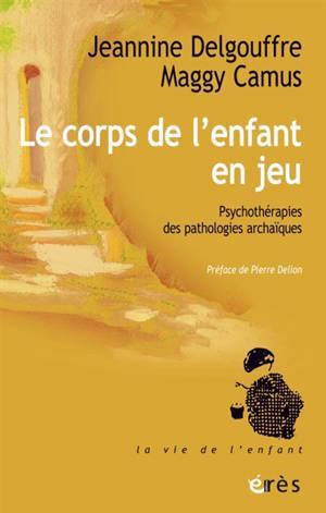Le corps de l'enfant en jeu : psychothérapies des pathologies archaïques