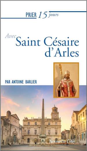 Prier 15 jours avec saint Césaire d'Arles