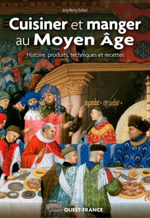 Cuisiner et manger au Moyen Age : histoire, produits, techniques, repas et recettes