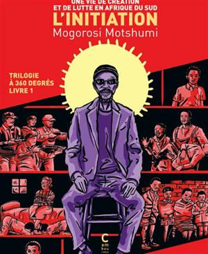 Trilogie à 360 degrés. Volume 1, L'initiation : une vie de création et de lutte en Afrique du Sud