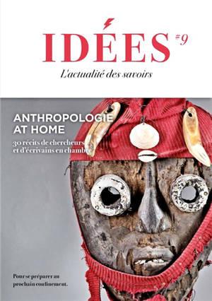 Idées : l'actualité des essais. n° 9, Anthropologie at home : 30 récits de chercheurs et d'écrivains en chambre : pour se préparer au prochain confinement