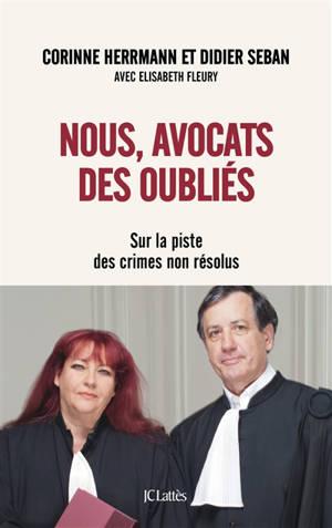 Nous, avocats des oubliés : sur la piste des crimes non résolus