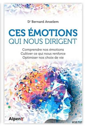 Ces émotions qui nous dirigent : comprendre nos émotions, cultiver ce qui nous renforce, optimiser nos choix de vie