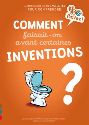 Comment faisait-on avant certaines inventions ? : 10 questions et des activités pour comprendre
