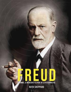Freud : l'homme, le médecin et le père de la psychanalyse