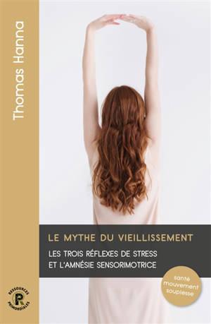 Le mythe du vieillissement : les trois réflexes de stress et l'amnésie sensorimotrice : santé, mouvement, souplesse