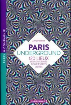 Paris underground : 120 lieux hors normes pour esprits libres