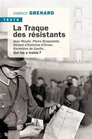 La traque des résistants : Jean Moulin, Pierre Brossolette, Honoré d'Estienne d'Orves, Geneviève de Gaulle... : qui les a trahis ?