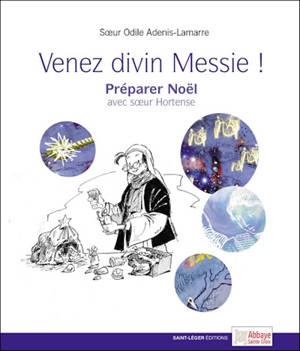 Venez divin Messie ! : préparer Noël avec soeur Hortense
