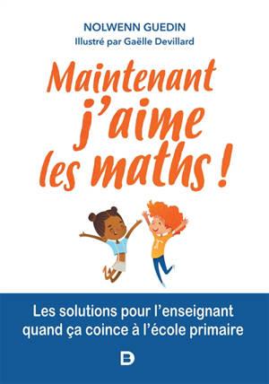 Maintenant j'aime les maths ! : les solutions pour l'enseignant quand ça coince à l'école primaire